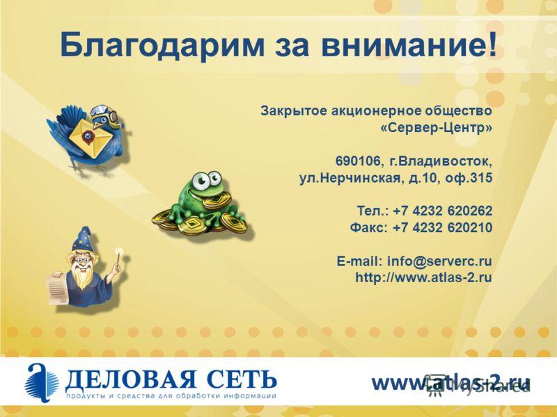 Благодарим за внимание! Закрытое акционерное общество «Сервер-Центр» 690106, г.Владивосток, ул.Нерчинская, д.10, оф.315 Тел.: +7 4232 620262 Факс: +7 4232 620210 E-mail: info@serverc.ru http://www.atlas-2.ru www.atlas-2.ru