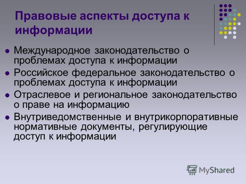 Правовые аспекты доступа к информации Международное законодательство о проблемах доступа к информации Российское федеральное законодательство о проблемах доступа к информации Отраслевое и региональное законодательство о праве на информацию Внутриведо