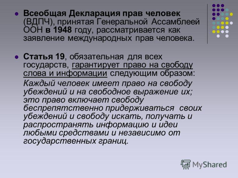 Всеобщая Декларация прав человек (ВДПЧ), принятая Генеральной Ассамблеей ООН в 1948 году, рассматривается как заявление международных прав человека. Статья 19, обязательная для всех государств, гарантирует право на свободу слова и информации следующи