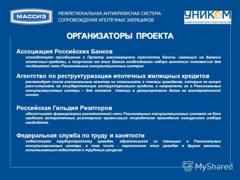 ОРГАНИЗАТОРЫ ПРОЕКТА Ассоциация Российских Банков способствует приобщению к Проекту максимального количества банков, имеющих на балансе ипотечные кредиты, и получению от этих банков необходимого набора агентских полномочий для создаваемой сети Регион