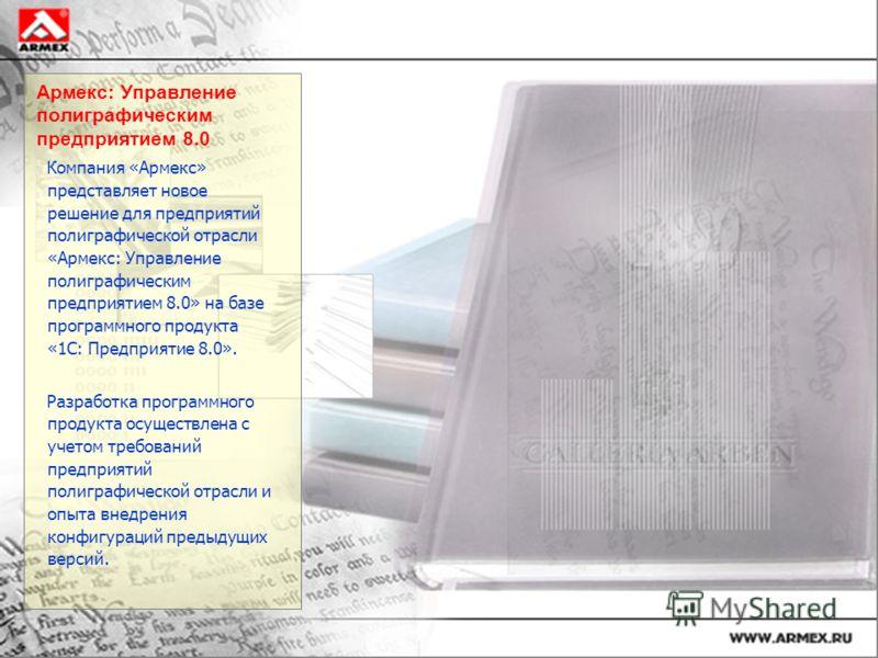 Армекс: Управление полиграфическим предприятием 8.0 Компания «Армекс» представляет новое решение для предприятий полиграфической отрасли «Армекс: Управление полиграфическим предприятием 8.0» на базе программного продукта «1С: Предприятие 8.0». Разраб