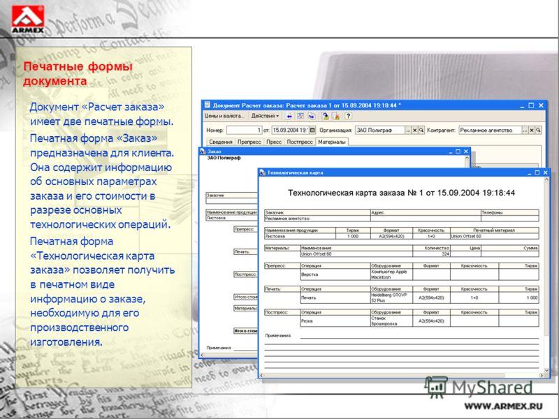 Печатные формы документа Документ «Расчет заказа» имеет две печатные формы. Печатная форма «Заказ» предназначена для клиента. Она содержит информацию об основных параметрах заказа и его стоимости в разрезе основных технологических операций. Печатная