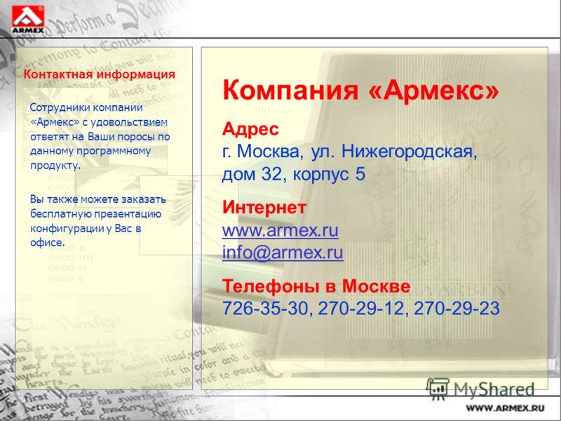 Контактная информация Сотрудники компании «Армекс» с удовольствием ответят на Ваши поросы по данному программному продукту. Вы также можете заказать бесплатную презентацию конфигурации у Вас в офисе. Компания «Армекс» Адрес г. Москва, ул. Нижегородск