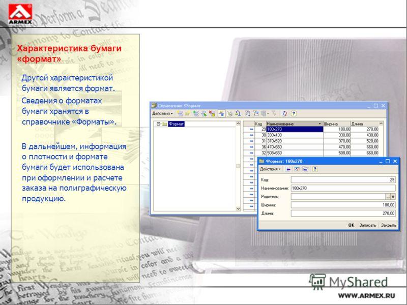 Характеристика бумаги «формат» Другой характеристикой бумаги является формат. Сведения о форматах бумаги хранятся в справочнике «Форматы». В дальнейшем, информация о плотности и формате бумаги будет использована при оформлении и расчете заказа на пол