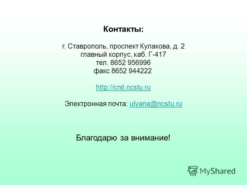 Контакты: г. Ставрополь, проспект Кулакова, д. 2 главный корпус, каб. Г-417 тел. 8652 956996 факс 8652 944222 http://cnit.ncstu.ru http://cnit.ncstu.ru Электронная почта: ulyana@ncstu.ruulyana@ncstu.ru Благодарю за внимание!