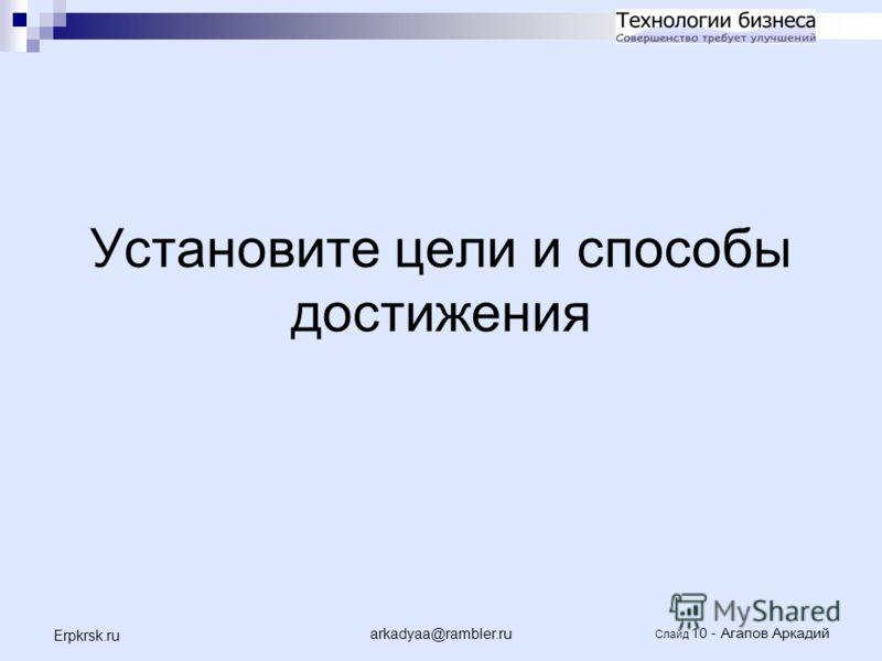 arkadyaa@rambler.ru Слайд 10 - Агапов Аркадий Erpkrsk.ru Установите цели и способы достижения