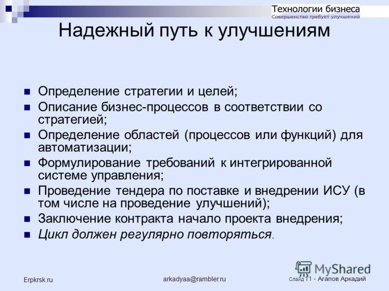 arkadyaa@rambler.ru Слайд 11 - Агапов Аркадий Erpkrsk.ru Надежный путь к улучшениям Определение стратегии и целей; Описание бизнес-процессов в соответствии со стратегией; Определение областей (процессов или функций) для автоматизации; Формулирование