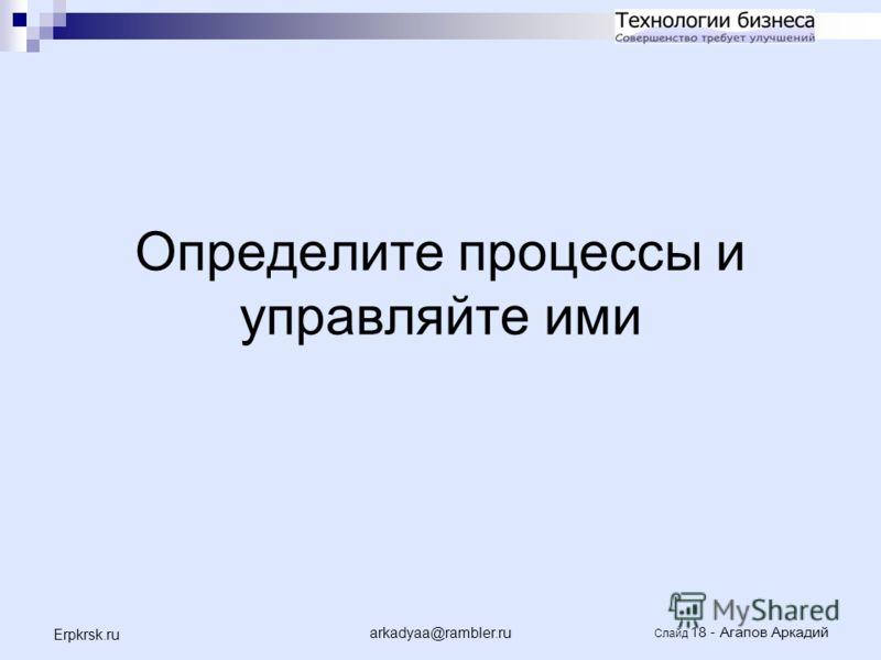 arkadyaa@rambler.ru Слайд 18 - Агапов Аркадий Erpkrsk.ru Определите процессы и управляйте ими