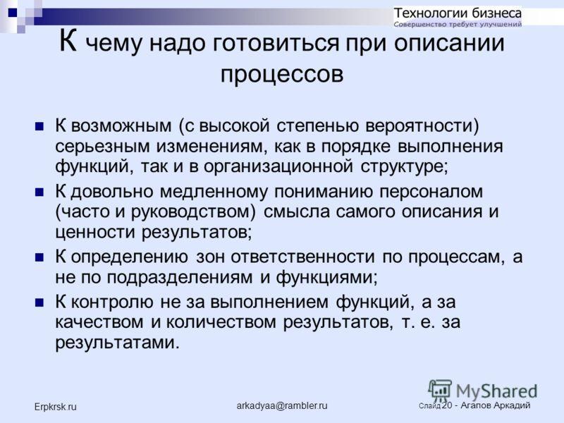 arkadyaa@rambler.ru Слайд 20 - Агапов Аркадий Erpkrsk.ru К чему надо готовиться при описании процессов К возможным (с высокой степенью вероятности) серьезным изменениям, как в порядке выполнения функций, так и в организационной структуре; К довольно