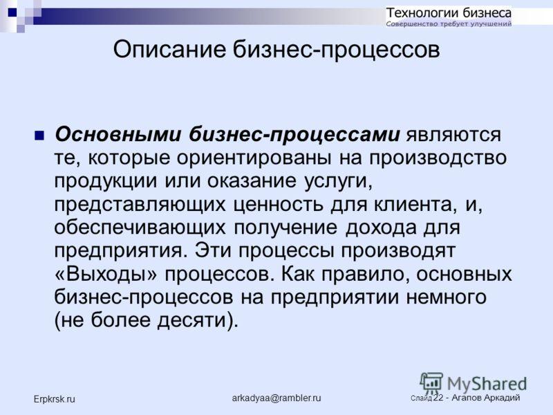 arkadyaa@rambler.ru Слайд 22 - Агапов Аркадий Erpkrsk.ru Описание бизнес-процессов Основными бизнес-процессами являются те, которые ориентированы на производство продукции или оказание услуги, представляющих ценность для клиента, и, обеспечивающих по