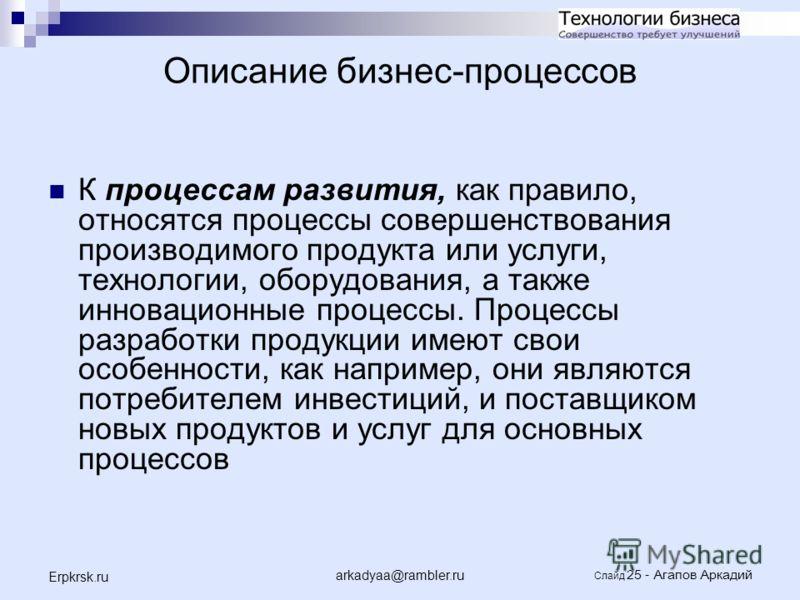 arkadyaa@rambler.ru Слайд 25 - Агапов Аркадий Erpkrsk.ru К процессам развития, как правило, относятся процессы совершенствования производимого продукта или услуги, технологии, оборудования, а также инновационные процессы. Процессы разработки продукци