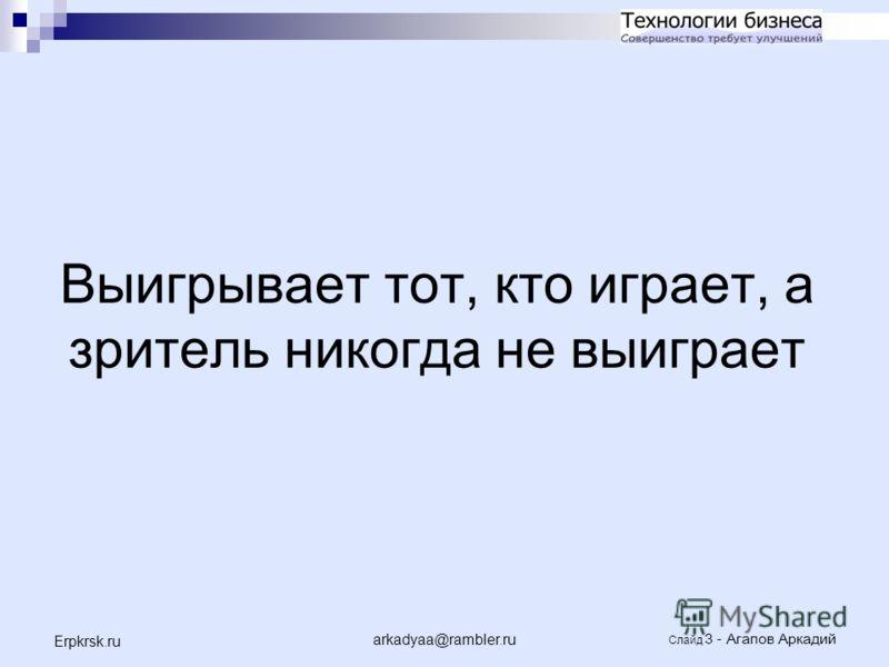 arkadyaa@rambler.ru Слайд 3 - Агапов Аркадий Erpkrsk.ru Выигрывает тот, кто играет, а зритель никогда не выиграет