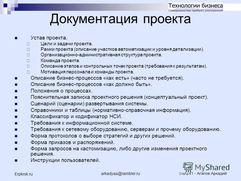 arkadyaa@rambler.ru Слайд 41 - Агапов Аркадий Erpkrsk.ru Документация проекта Устав проекта. Цели и задачи проекта. Рамки проекта (описание участков автоматизации и уровня детализации). Организационно-административная структура проекта. Команда проек