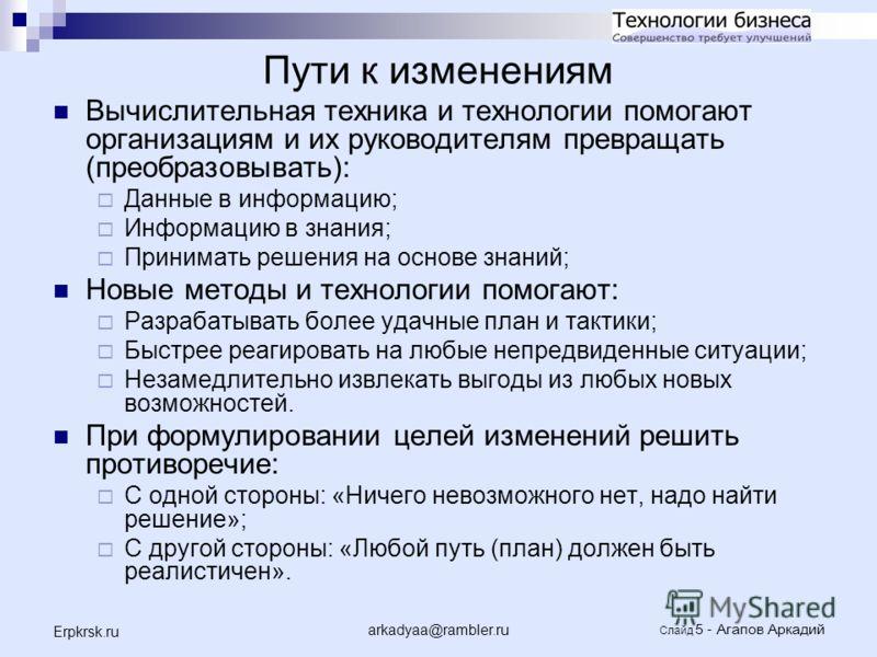 arkadyaa@rambler.ru Слайд 5 - Агапов Аркадий Erpkrsk.ru Пути к изменениям Вычислительная техника и технологии помогают организациям и их руководителям превращать (преобразовывать): Данные в информацию; Информацию в знания; Принимать решения на основе