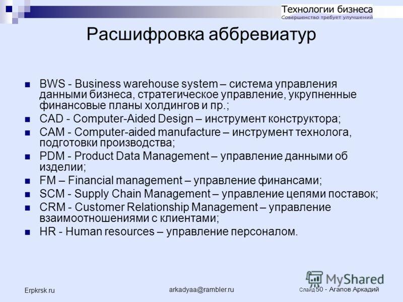 arkadyaa@rambler.ru Слайд 50 - Агапов Аркадий Erpkrsk.ru Расшифровка аббревиатур BWS - Business warehouse system – система управления данными бизнеса, стратегическое управление, укрупненные финансовые планы холдингов и пр.; CAD - Computer-Aided Desig