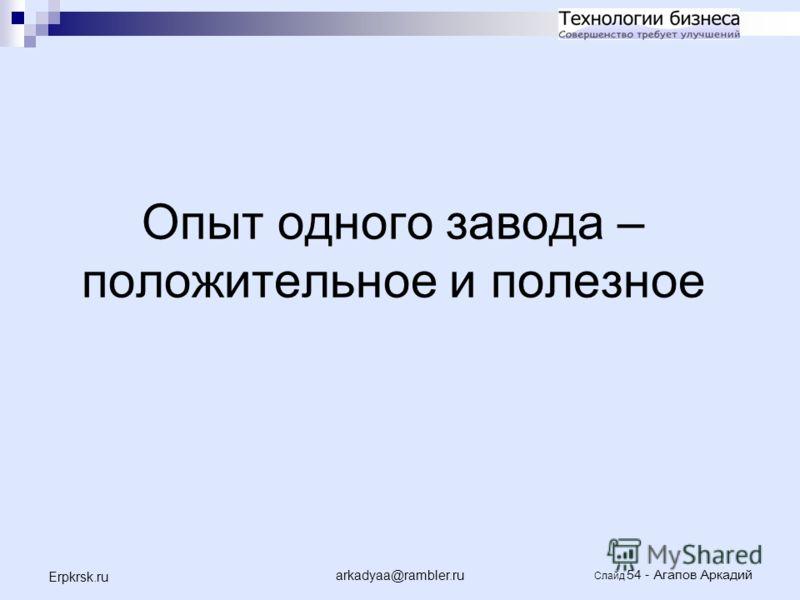 arkadyaa@rambler.ru Слайд 54 - Агапов Аркадий Erpkrsk.ru Опыт одного завода – положительное и полезное