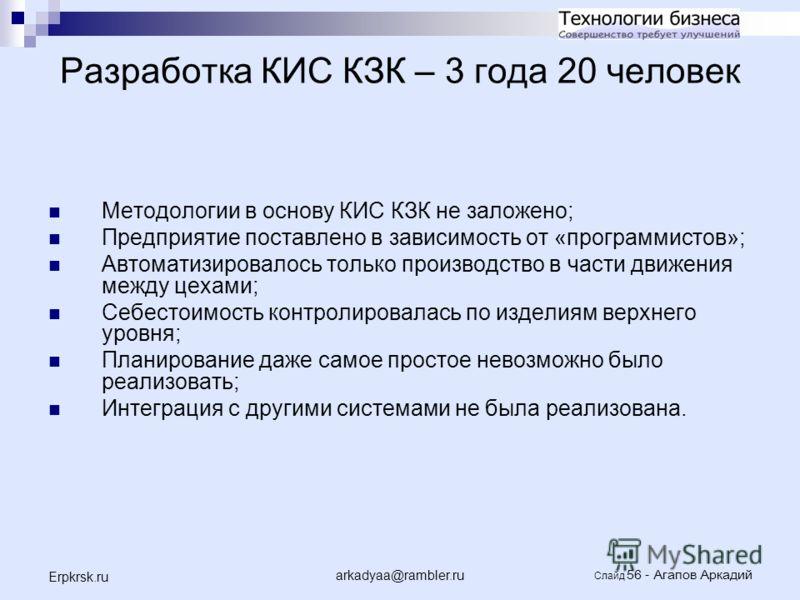 arkadyaa@rambler.ru Слайд 56 - Агапов Аркадий Erpkrsk.ru Разработка КИС КЗК – 3 года 20 человек Методологии в основу КИС КЗК не заложено; Предприятие поставлено в зависимость от «программистов»; Автоматизировалось только производство в части движения