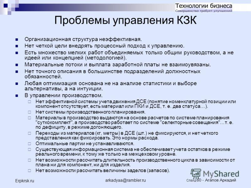 arkadyaa@rambler.ru Слайд 60 - Агапов Аркадий Erpkrsk.ru Проблемы управления КЗК Организационная структура неэффективная. Нет четкой цели внедрять процессный подход к управлению. Есть множество мелких работ объединяемых только общим руководством, а н