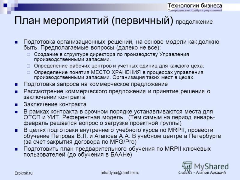 arkadyaa@rambler.ru Слайд 63 - Агапов Аркадий Erpkrsk.ru План мероприятий (первичный) продолжение Подготовка организационных решений, на основе модели как должно быть. Предполагаемые вопросы (далеко не все): Создание в структуре директора по производ