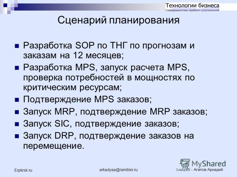 arkadyaa@rambler.ru Слайд 65 - Агапов Аркадий Erpkrsk.ru Сценарий планирования Разработка SOP по ТНГ по прогнозам и заказам на 12 месяцев; Разработка MPS, запуск расчета MPS, проверка потребностей в мощностях по критическим ресурсам; Подтверждение MP