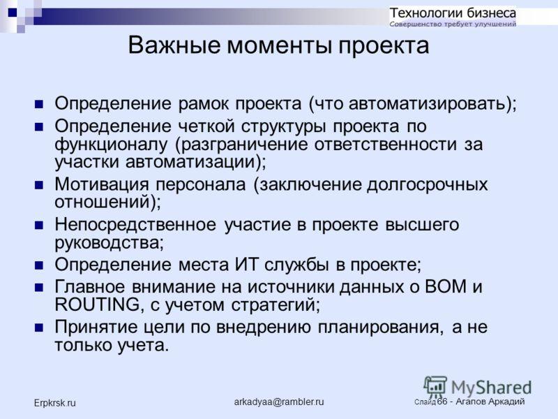arkadyaa@rambler.ru Слайд 66 - Агапов Аркадий Erpkrsk.ru Важные моменты проекта Определение рамок проекта (что автоматизировать); Определение четкой структуры проекта по функционалу (разграничение ответственности за участки автоматизации); Мотивация