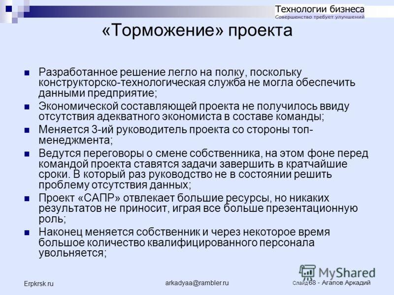 arkadyaa@rambler.ru Слайд 68 - Агапов Аркадий Erpkrsk.ru «Торможение» проекта Разработанное решение легло на полку, поскольку конструкторско-технологическая служба не могла обеспечить данными предприятие; Экономической составляющей проекта не получил