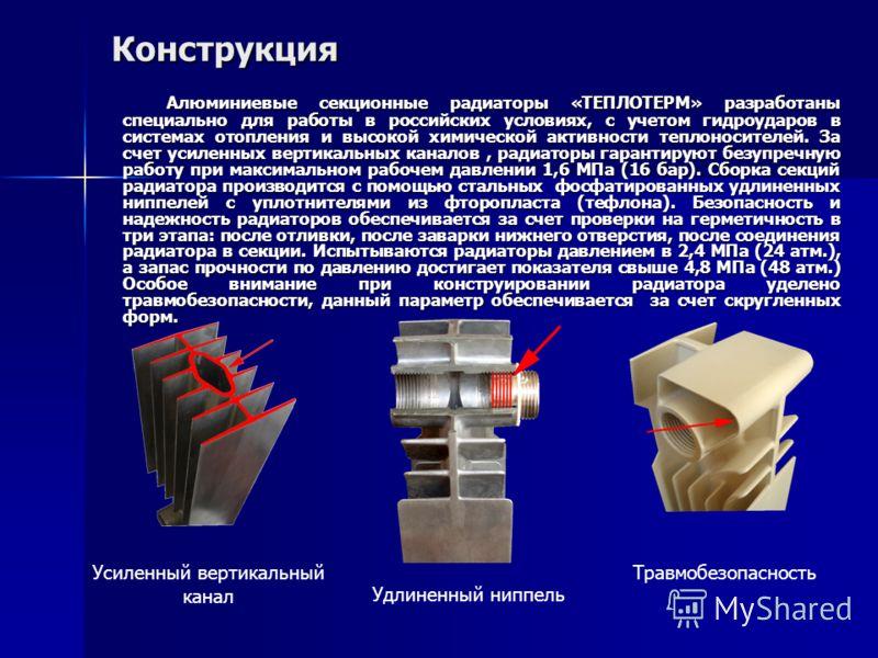 Конструкция Алюминиевые секционные радиаторы «ТЕПЛОТЕРМ» разработаны специально для работы в российских условиях, с учетом гидроударов в системах отопления и высокой химической активности теплоносителей. За счет усиленных вертикальных каналов, радиат