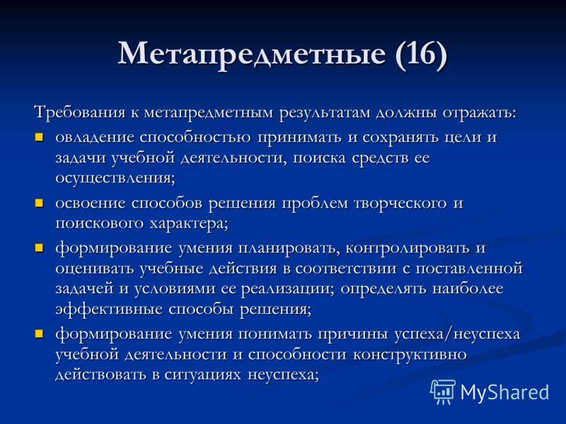 Метапредметные (16) Требования к метапредметным результатам должны отражать: овладение способностью принимать и сохранять цели и задачи учебной деятельности, поиска средств ее осуществления; овладение способностью принимать и сохранять цели и задачи