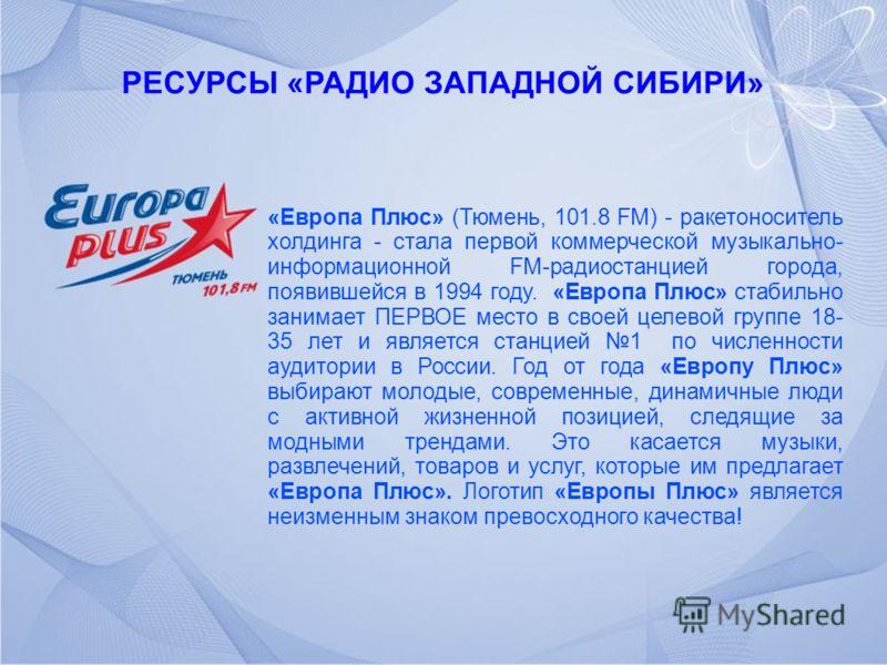 РЕСУРСЫ «РАДИО ЗАПАДНОЙ СИБИРИ» «Европа Плюс» (Тюмень, 101.8 FM) - ракетоноситель холдинга - стала первой коммерческой музыкально- информационной FM-радиостанцией города, появившейся в 1994 году. «Европа Плюс» стабильно занимает ПЕРВОЕ место в своей