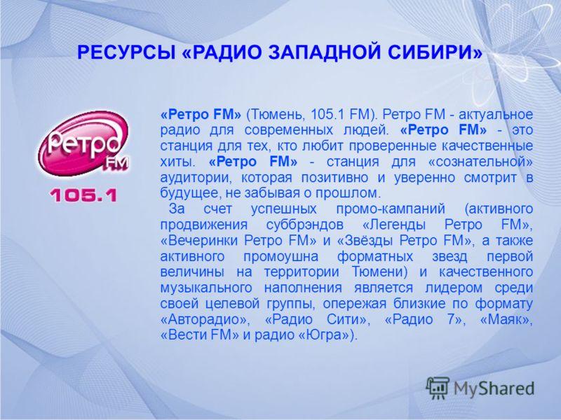 РЕСУРСЫ «РАДИО ЗАПАДНОЙ СИБИРИ» «Ретро FM» (Тюмень, 105.1 FM). Ретро FM - актуальное радио для современных людей. «Ретро FM» - это станция для тех, кто любит проверенные качественные хиты. «Ретро FM» - станция для «сознательной» аудитории, которая по