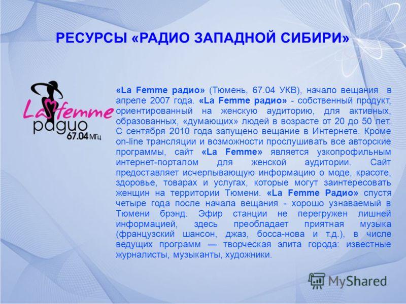 РЕСУРСЫ «РАДИО ЗАПАДНОЙ СИБИРИ» «La Femme радио» (Тюмень, 67.04 УКВ), начало вещания в апреле 2007 года. «La Femme радио» - собственный продукт, ориентированный на женскую аудиторию, для активных, образованных, «думающих» людей в возрасте от 20 до 50