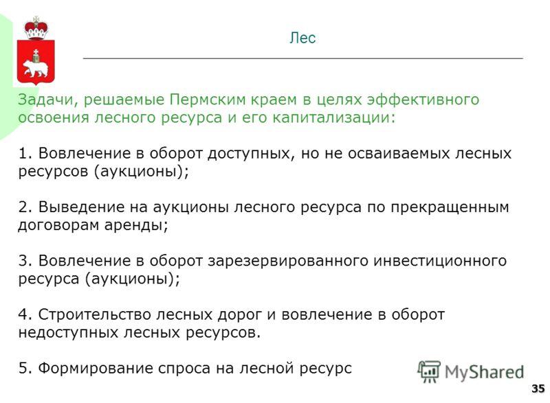 35 Лес Задачи, решаемые Пермским краем в целях эффективного освоения лесного ресурса и его капитализации: 1. Вовлечение в оборот доступных, но не осваиваемых лесных ресурсов (аукционы); 2. Выведение на аукционы лесного ресурса по прекращенным договор