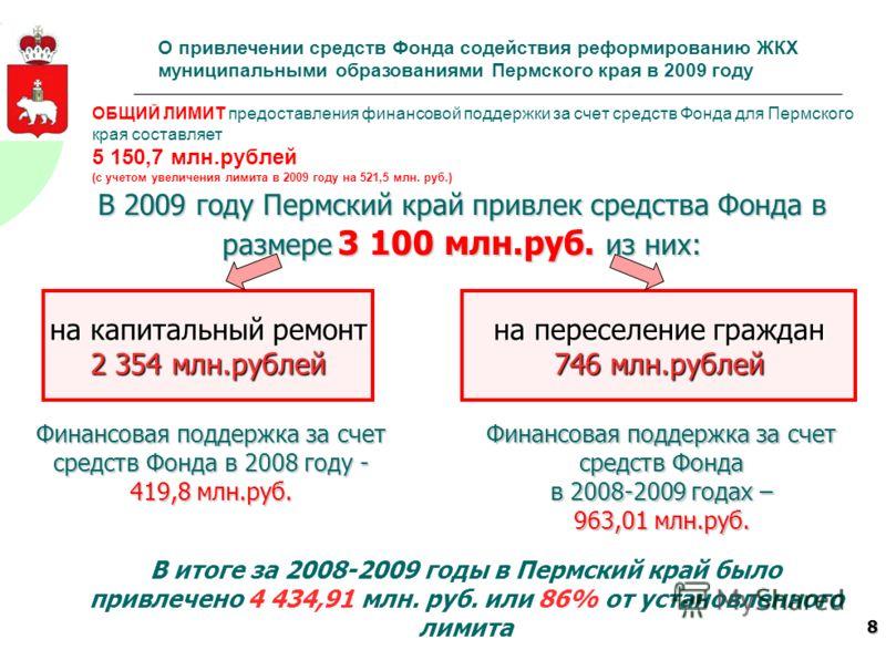 8 ОБЩИЙ ЛИМИТ предоставления финансовой поддержки за счет средств Фонда для Пермского края составляет 5 150,7 млн.рублей (с учетом увеличения лимита в 2009 году на 521,5 млн. руб.) Финансовая поддержка за счет средств Фонда в 2008 году - 419,8 млн.ру