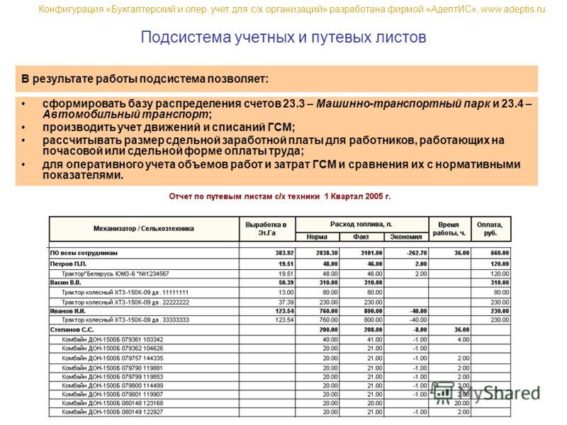 В результате работы подсистема позволяет: сформировать базу распределения счетов 23.3 – Машинно-транспортный парк и 23.4 – Автомобильный транспорт; производить учет движений и списаний ГСМ; рассчитывать размер сдельной заработной платы для работников