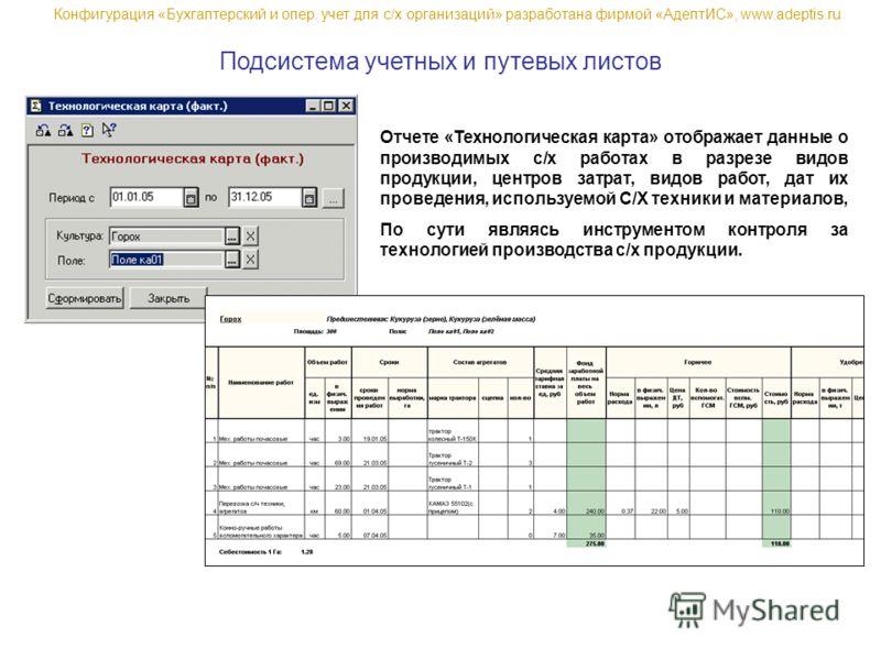 Подсистема учетных и путевых листов Отчете «Технологическая карта» отображает данные о производимых с/х работах в разрезе видов продукции, центров затрат, видов работ, дат их проведения, используемой С/Х техники и материалов, По сути являясь инструме