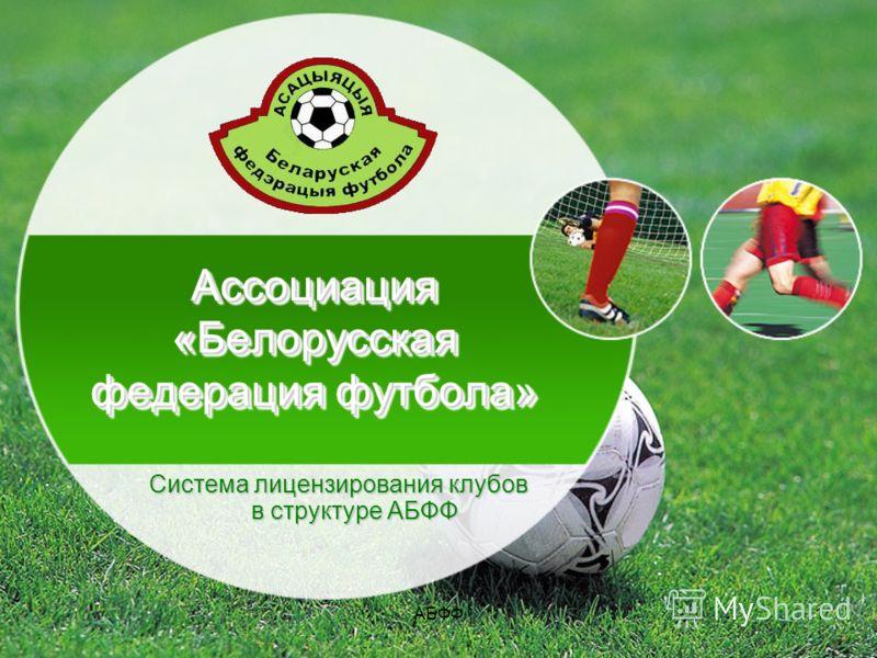 АБФФ1 Ассоциация «Белорусская федерация футбола» Система лицензирования клубов в структуре АБФФ