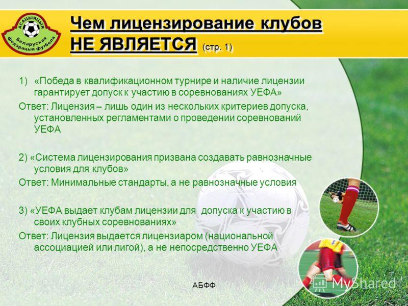 АБФФ11 Чем лицензирование клубов НЕ ЯВЛЯЕТСЯ (стр. 1) 1)«Победа в квалификационном турнире и наличие лицензии гарантирует допуск к участию в соревнованиях УЕФА» Ответ: Лицензия – лишь один из нескольких критериев допуска, установленных регламентами о