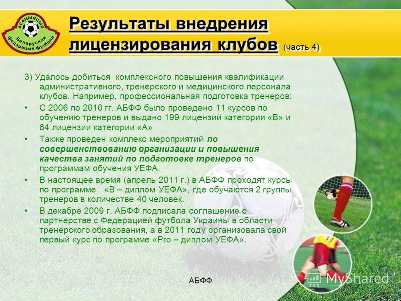 АБФФ16 Результаты внедрения лицензирования клубов (часть 4) 3) Удалось добиться комплексного повышения квалификации административного, тренерского и медицинского персонала клубов. Например, профессиональная подготовка тренеров: С 2006 по 2010 гг. АБФ