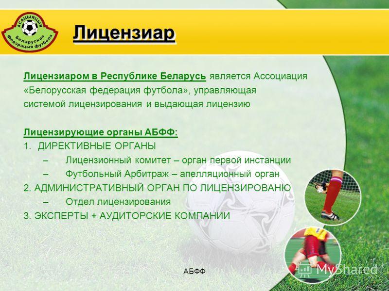 АБФФ19 ЛицензиарЛицензиар Лицензиаром в Республике Беларусь является Ассоциация «Белорусская федерация футбола», управляющая системой лицензирования и выдающая лицензию Лицензирующие органы АБФФ: 1.ДИРЕКТИВНЫЕ ОРГАНЫ –Лицензионный комитет – орган пер