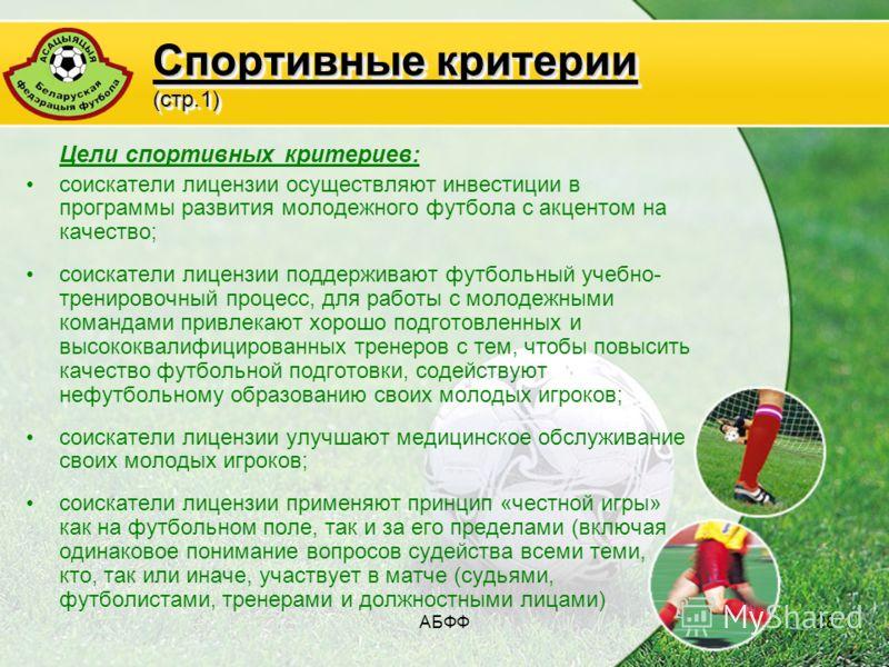 АБФФ28 Спортивные критерии (стр.1) Цели спортивных критериев: соискатели лицензии осуществляют инвестиции в программы развития молодежного футбола с акцентом на качество; соискатели лицензии поддерживают футбольный учебно- тренировочный процесс, для