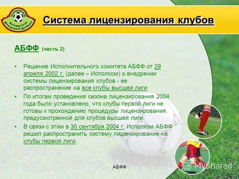 АБФФ5 АБФФ (часть 2) Решение Исполнительного комитета АБФФ от 29 апреля 2002 г. (далее – Исполком) о внедрении системы лицензирования клубов - ее распространение на все клубы высшей лиги По итогам проведения сезона лицензирования 2004 года было устан