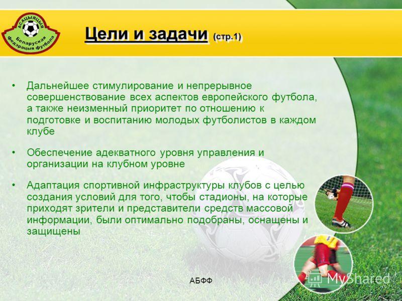 АБФФ6 Цели и задачи (стр.1) Дальнейшее стимулирование и непрерывное совершенствование всех аспектов европейского футбола, а также неизменный приоритет по отношению к подготовке и воспитанию молодых футболистов в каждом клубе Обеспечение адекватного у