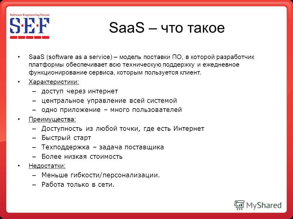 SaaS – что такое SaaS (software as a service) – модель поставки ПО, в которой разработчик платформы обеспечивает всю техническую поддержку и ежедневное функционирование сервиса, которым пользуется клиент. Характеристики: – доступ через интернет – цен
