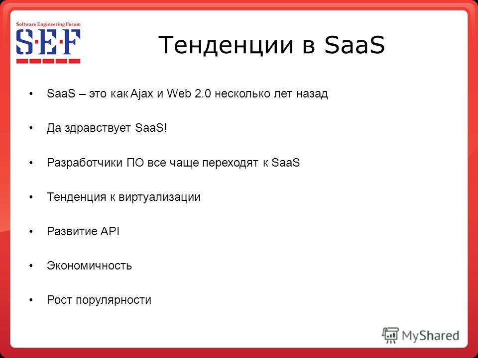 Тенденции в SaaS SaaS – это как Ajax и Web 2.0 несколько лет назад Да здравствует SaaS! Разработчики ПО все чаще переходят к SaaS Тенденция к виртуализации Развитие API Экономичность Рост популярности