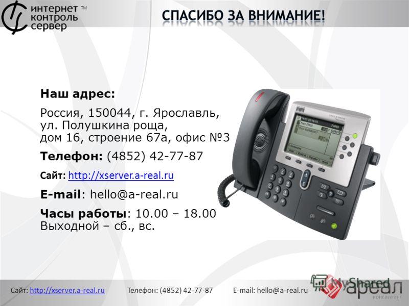 Сайт: http://xserver.a-real.ru Телефон: (4852) 42-77-87 E-mail: hello@a-real.ruhttp://xserver.a-real.ru ТМ Наш адрес: Россия, 150044, г. Ярославль, ул. Полушкина роща, дом 16, строение 67а, офис 3 Телефон: (4852) 42-77-87 Сайт: http://xserver.a-real.