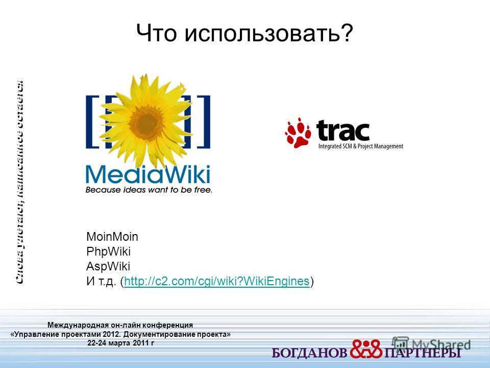 Что использовать? Международная он-лайн конференция «Управление проектами 2012. Документирование проекта» 22-24 марта 2011 г Слова улетают, написанное остается MoinMoin PhpWiki AspWiki И т.д. (http://c2.com/cgi/wiki?WikiEngines)http://c2.com/cgi/wiki