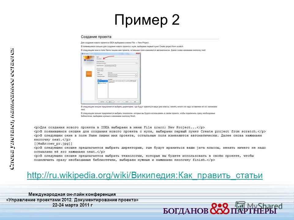 Пример 2 Международная он-лайн конференция «Управление проектами 2012. Документирование проекта» 22-24 марта 2011 г Слова улетают, написанное остается http://ru.wikipedia.org/wiki/Википедия:Как_править_статьи