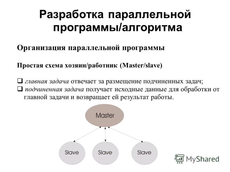 Разработка параллельной программы/алгоритма Организация параллельной программы Простая схема хозяин/работник (Master/slave) главная задача отвечает за размещение подчиненных задач; подчиненная задача получает исходные данные для обработки от главной