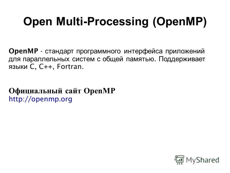 OpenMP - стандарт программного интерфейса приложений для параллельных систем с общей памятью. Поддерживает языки C, C++, Fortran. Официальный сайт OpenMP http://openmp.org Open Multi-Processing (OpenMP)