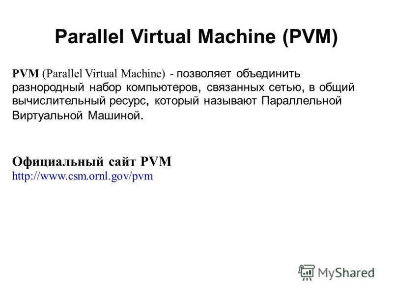 2008 PVM (Parallel Virtual Machine) - позволяет объединить разнородный набор компьютеров, связанных сетью, в общий вычислительный ресурс, который называют Параллельной Виртуальной Машиной. Официальный сайт PVM http://www.csm.ornl.gov/pvm Parallel Vir